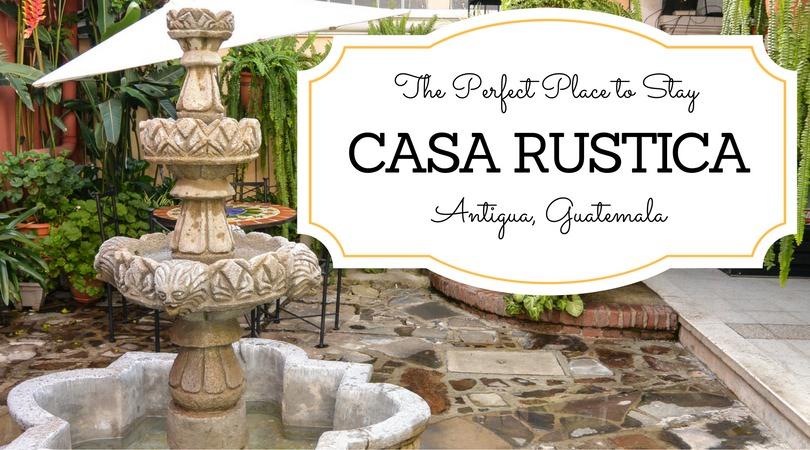 Casa Rustica the Perfect Place to Stay in Antigua Guatemala